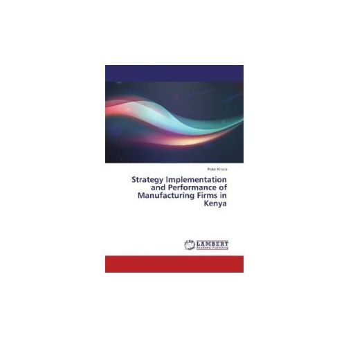 Strategy Implementation and Performance of Manufacturing Firms in Kenya (9783330017801)