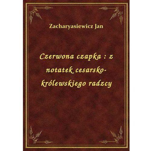 Czerwona czapka: z notatek cesarsko-królewskiego radzcy