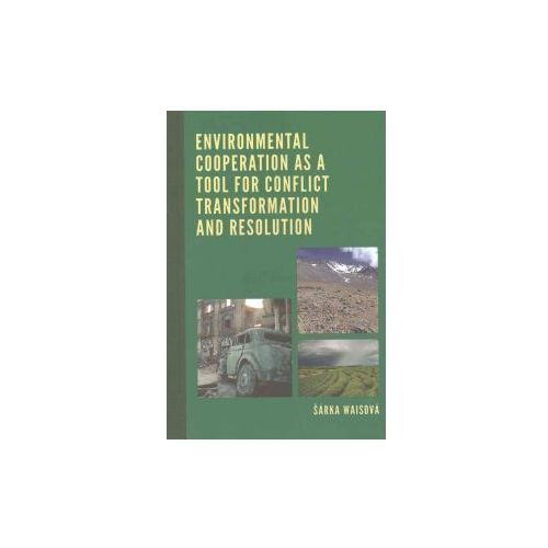 Environmental Cooperation as a Tool for Conflict Transformation and Resolution (9781498528412)