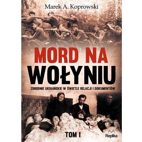 Mord na Wołyniu. Zbrodnie ukraińskie w świetle relacji i dokumentów. Tom 1 - MAREK A. KOPROWSKI, REPLIKA