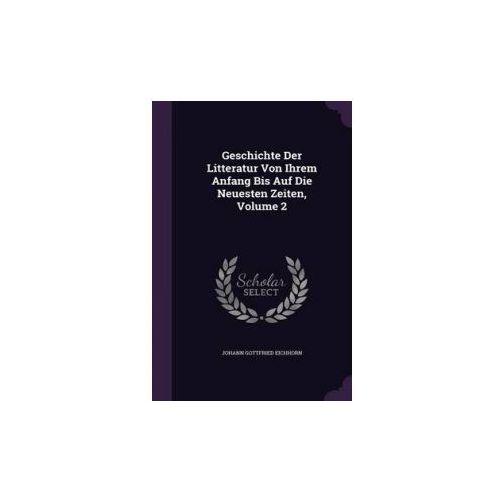 Geschichte Der Litteratur Von Ihrem Anfang Bis Auf Die Neuesten Zeiten, Volume 2 (9781342413369)