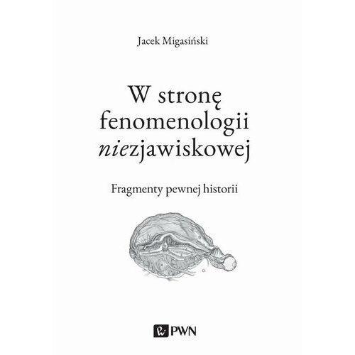 W stronę fenomenologii niezjawiskowej. Fragmenty pewnej historii - Jacek Migasiński - ebook