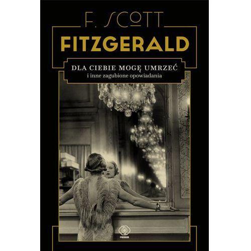 Dla ciebie mogę umrzeć i inne zagubione opowiadania - Francis Scott Fitzgerald (2018)