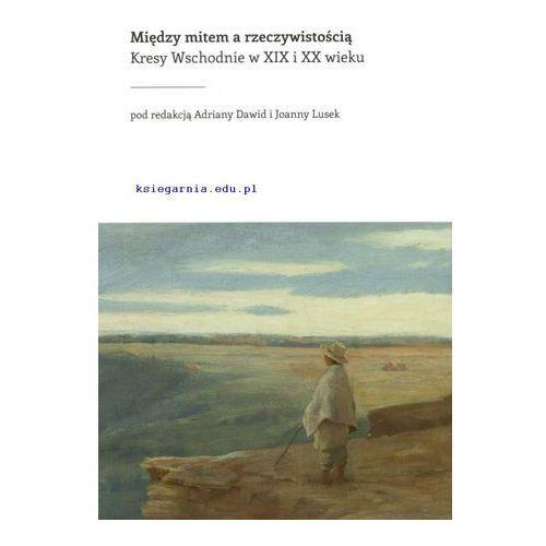 Między mitem a rzeczywistością. Kresy Wschodnie w XIX i XX wieku, praca zbiorowa