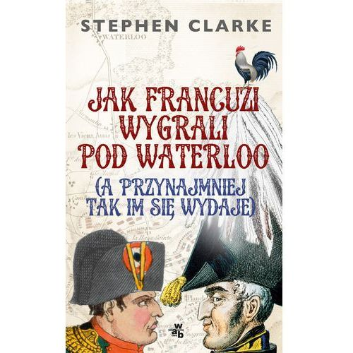 Jak Francuzi wygrali pod Waterloo (a przynajmiej tak im się wydaje) (320 str.)
