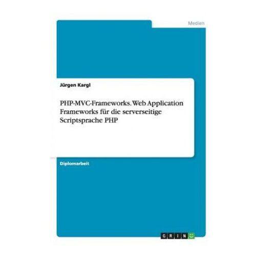 PHP-MVC-Frameworks. Web Application Frameworks fur die serverseitige Scriptsprache PHP (9783640469987)
