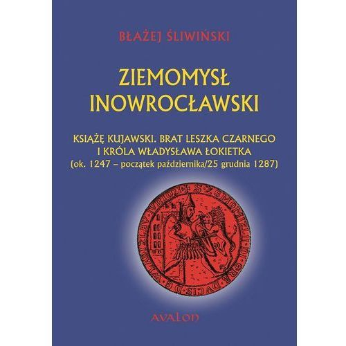Ziemomysł Inowrocławski książę kujawski. Brat Leszka Czarnego i króla Władysława Łokietka - Błażej Śliwiński (238 str.)