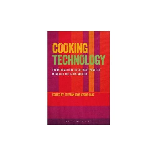 Cooking Technology: Transformations in Culinary Practice in Mexico and Latin America (9781474294256)