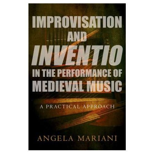 Improvisation and Inventio in the Performance of Medieval Music (9780190631185)