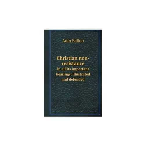 Christian Non-Resistance in All Its Important Bearings, Illustrated and Defended