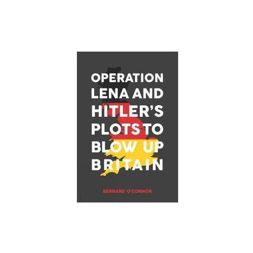 Operation Lena and Hitler's Plots to Blow Up Britain (9781445669632)