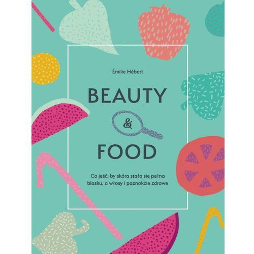 Beauty and food - EMILIE HEBERT, oprawa miękka