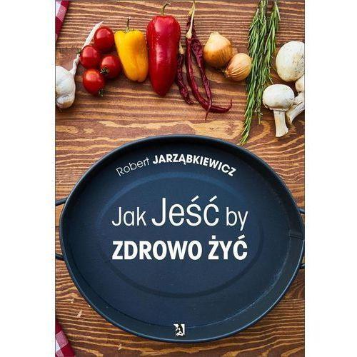 Jak Jeść by Zdrowo Żyć - Robert Jarząbkiewicz (200 str.)