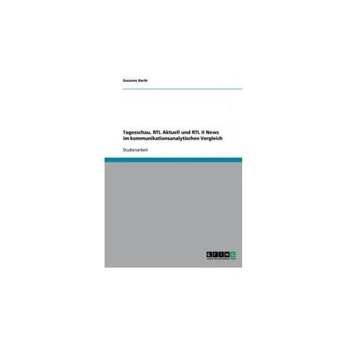 Tagesschau, RTL Aktuell und RTL II News im kommunikationsanalytischen Vergleich (9783640351381)