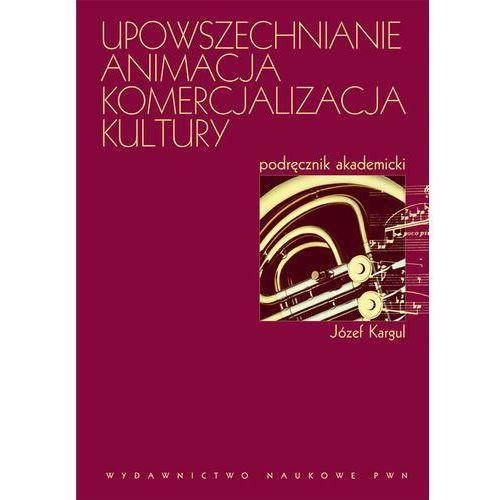 Upowszechnianie, animacja, komercjalizacja kultury Historia, idee, praktyki. Podręcznik akademicki (9788301169701)