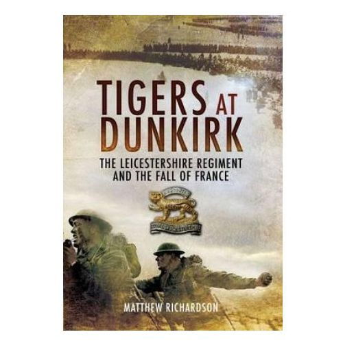 Tigers at Dunkirk: the Leicestershire Regiment and the Fall of France (9781848842106)