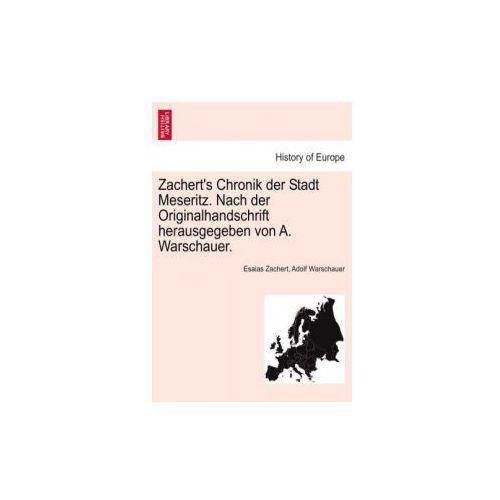 Zachert's Chronik Der Stadt Meseritz. Nach Der Originalhandschrift Herausgegeben Von A. Warschauer. (9781241411237)