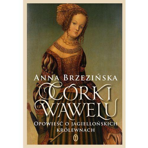 CÓRKI WAWELU OPOWIEŚĆ O JAGIELLOŃSKICH KRÓLEWNACH - Anna Brzezińska, oprawa twarda