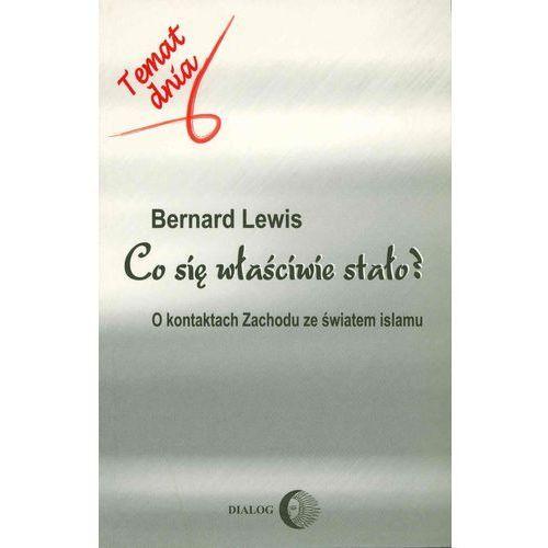 Co się właściwie stało? O kontaktach Zachodu ze światem islamu - Bernard Lewis