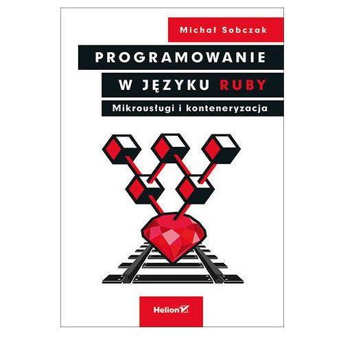 Programowanie w języku Ruby. Mikrousługi i konteneryzacja - Michał Sobczak (2019)