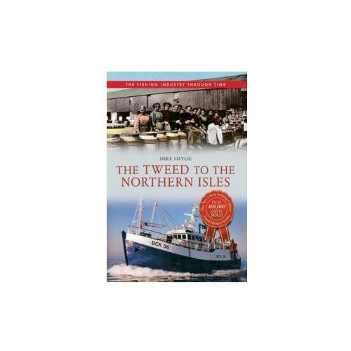 Tweed to the Northern Isles The Fishing Industry Through Time (9781445614472)
