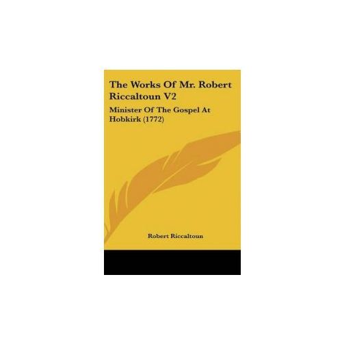 The Works Of Mr. Robert Riccaltoun V2: Minister Of The Gospel At Hobkirk (1772)